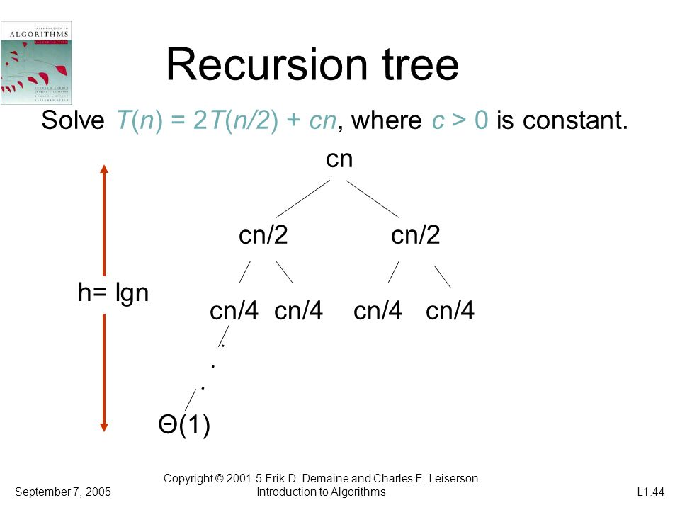 Recursion tree Solve T(n) = 2T(n/2) + cn, where c > 0 is constant.