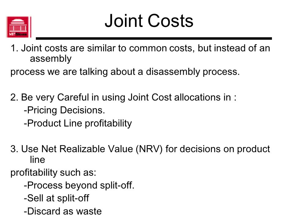 Joint Costs 1. Joint costs are similar to common costs, but instead of an assembly. process we are talking about a disassembly process.