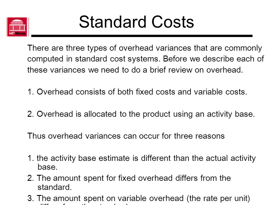 Standard Costs There are three types of overhead variances that are commonly. computed in standard cost systems. Before we describe each of.