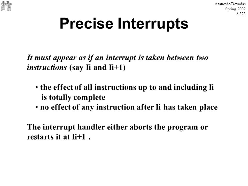 Asanovic/Devadas Spring 2002. 6.823. Precise Interrupts. It must appear as if an interrupt is taken between two.