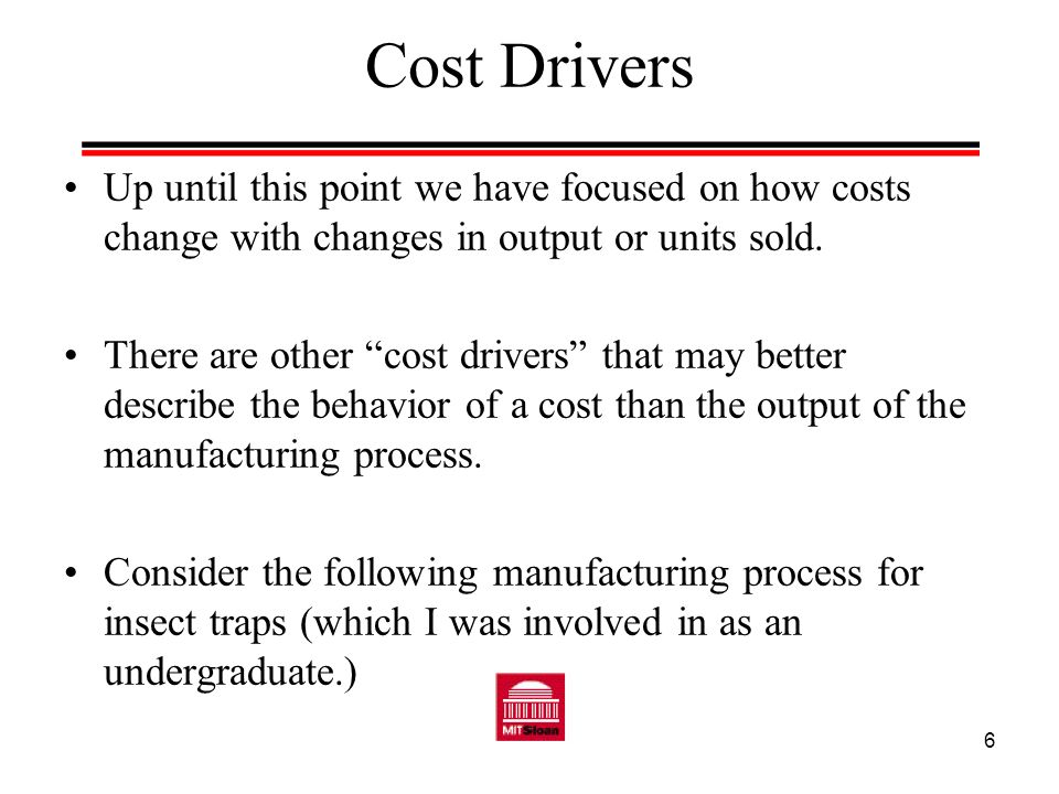 Cost Drivers Up until this point we have focused on how costs change with changes in output or units sold.