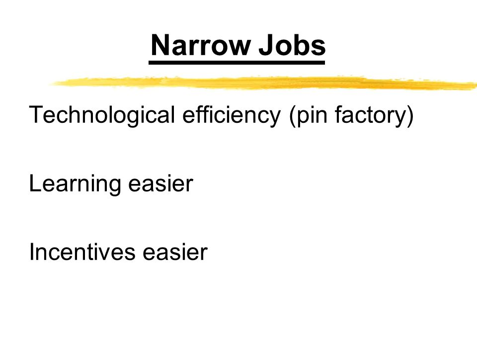 Narrow Jobs Technological efficiency (pin factory) Learning easier