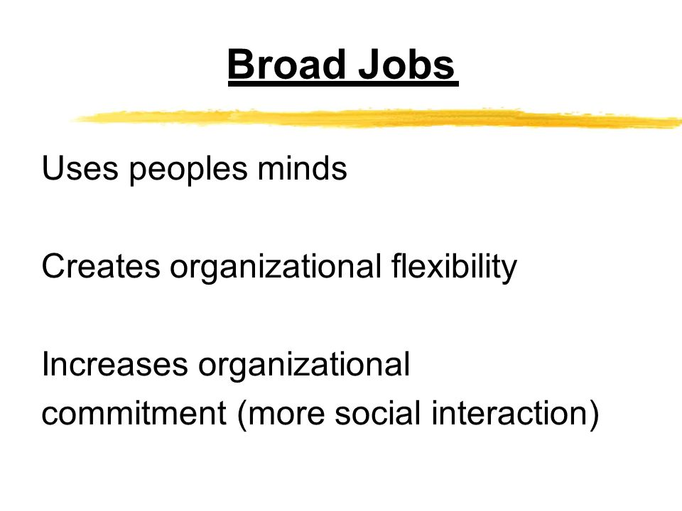 Broad Jobs Uses peoples minds Creates organizational flexibility