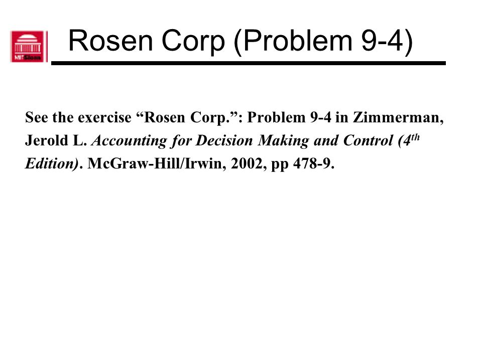 Rosen Corp (Problem 9-4) See the exercise Rosen Corp. : Problem 9-4 in Zimmerman, Jerold L. Accounting for Decision Making and Control (4th.
