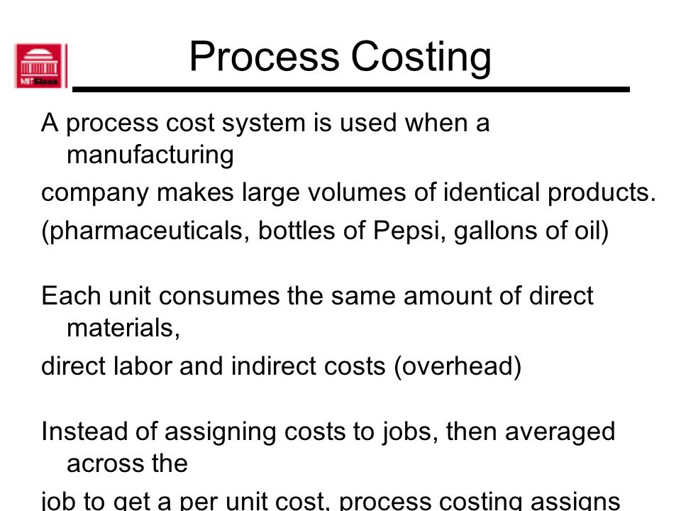 Process Costing A process cost system is used when a manufacturing