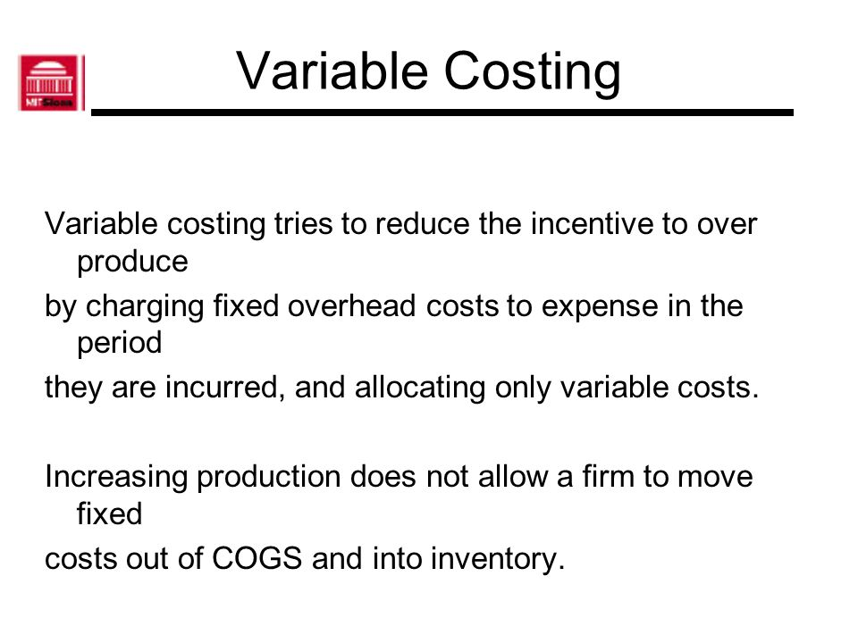 Variable Costing Variable costing tries to reduce the incentive to over produce. by charging fixed overhead costs to expense in the period.