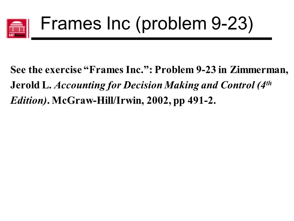 Frames Inc (problem 9-23) See the exercise Frames Inc. : Problem 9-23 in Zimmerman, Jerold L. Accounting for Decision Making and Control (4th.
