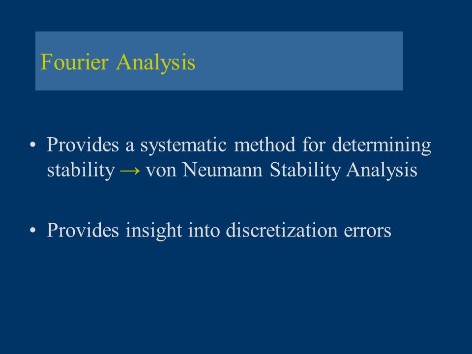Fourier Analysis Provides a systematic method for determining stability → von Neumann Stability Analysis.
