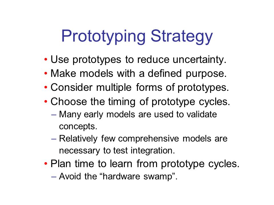 Prototyping Strategy • Use prototypes to reduce uncertainty.