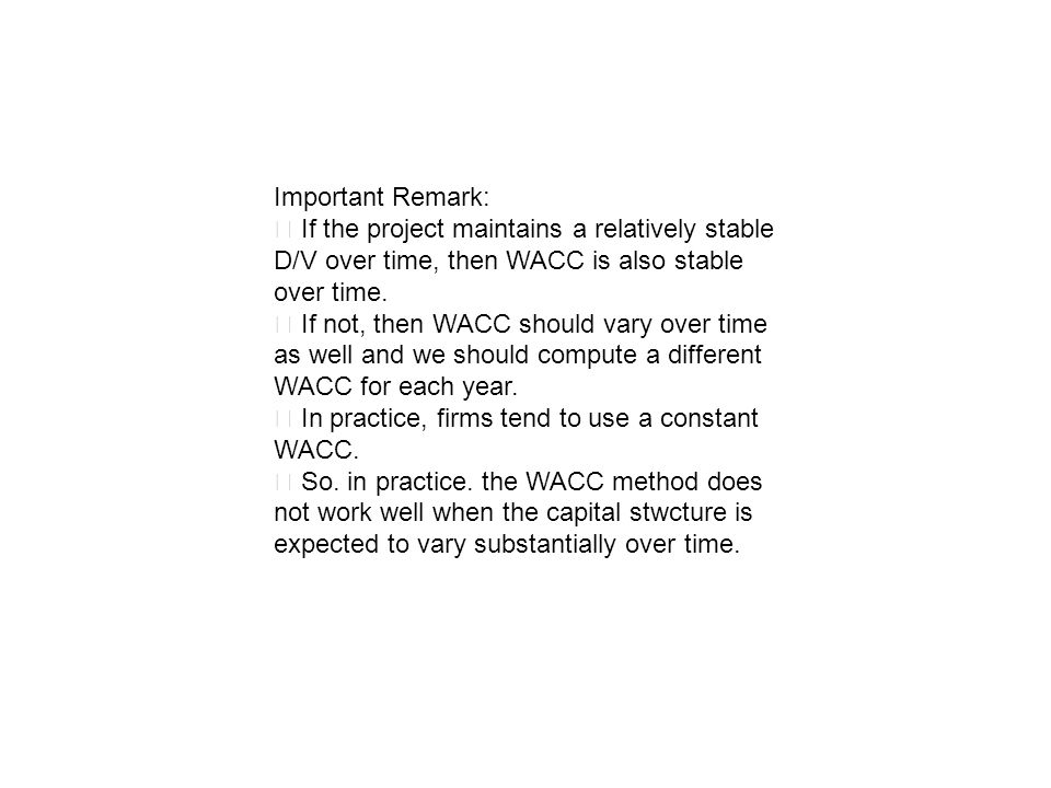 Important Remark: ‧ If the project maintains a relatively stable D/V over time, then WACC is also stable over time.