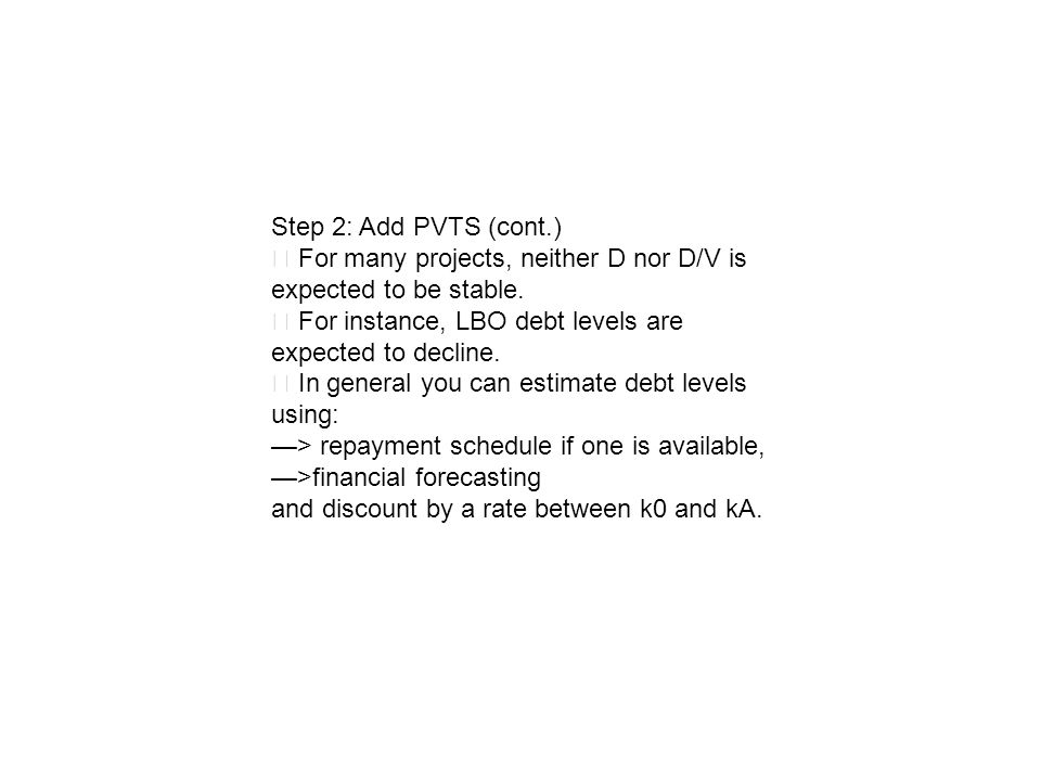 Step 2: Add PVTS (cont.) ‧ For many projects, neither D nor D/V is expected to be stable. ‧ For instance, LBO debt levels are expected to decline.