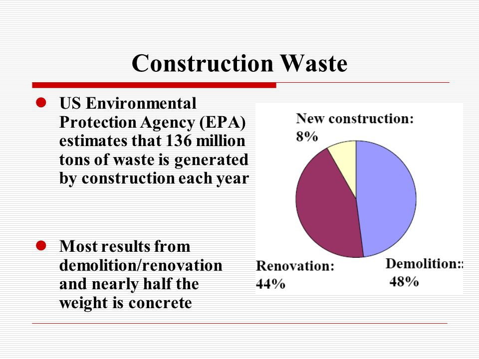 Construction Waste US Environmental Protection Agency (EPA) estimates that 136 million tons of waste is generated by construction each year.