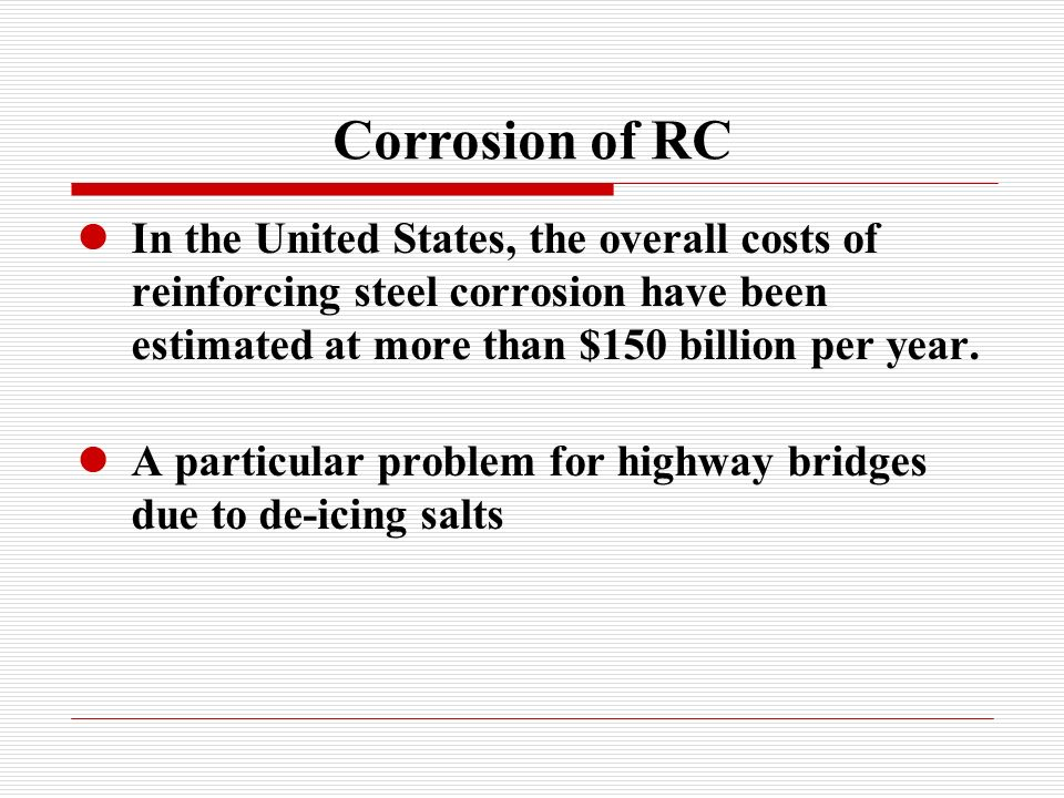 Corrosion of RC In the United States, the overall costs of reinforcing steel corrosion have been estimated at more than $150 billion per year.