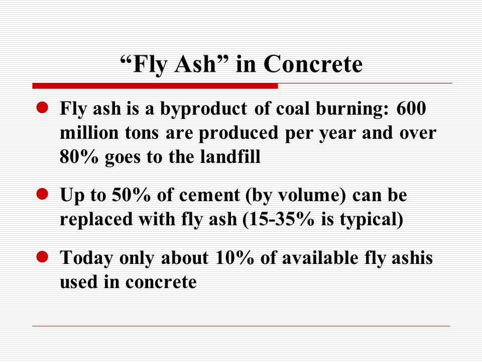 Fly Ash in Concrete Fly ash is a byproduct of coal burning: 600 million tons are produced per year and over 80% goes to the landfill.