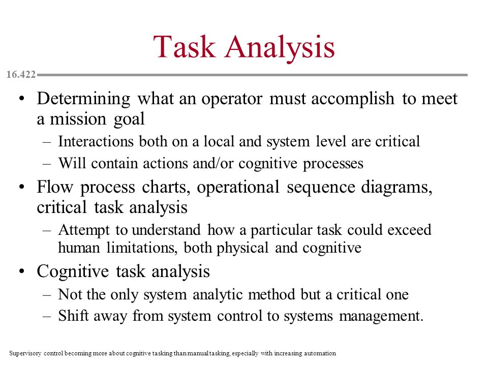 Task Analysis Determining what an operator must accomplish to meet a mission goal. Interactions both on a local and system level are critical.