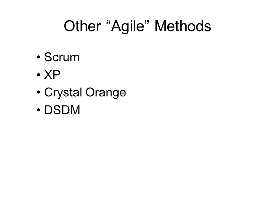 Other Agile Methods • Scrum • XP • Crystal Orange • DSDM