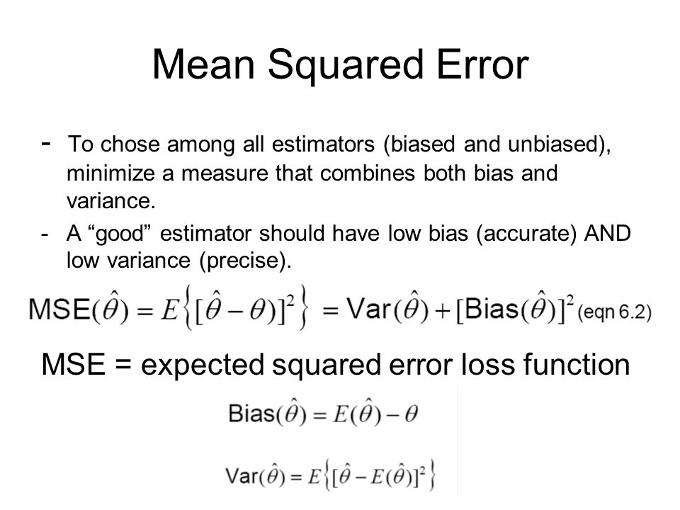 Mean Squared Error - To chose among all estimators (biased and unbiased), minimize a measure that combines both bias and variance.