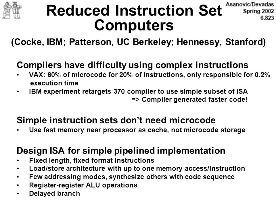 Reduced Instruction Set Computers (Cocke, IBM; Patterson, UC Berkeley; Hennessy, Stanford)