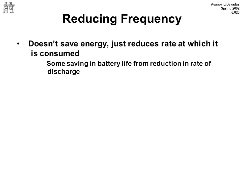 Reducing Frequency • Doesn't save energy, just reduces rate at which it is consumed.