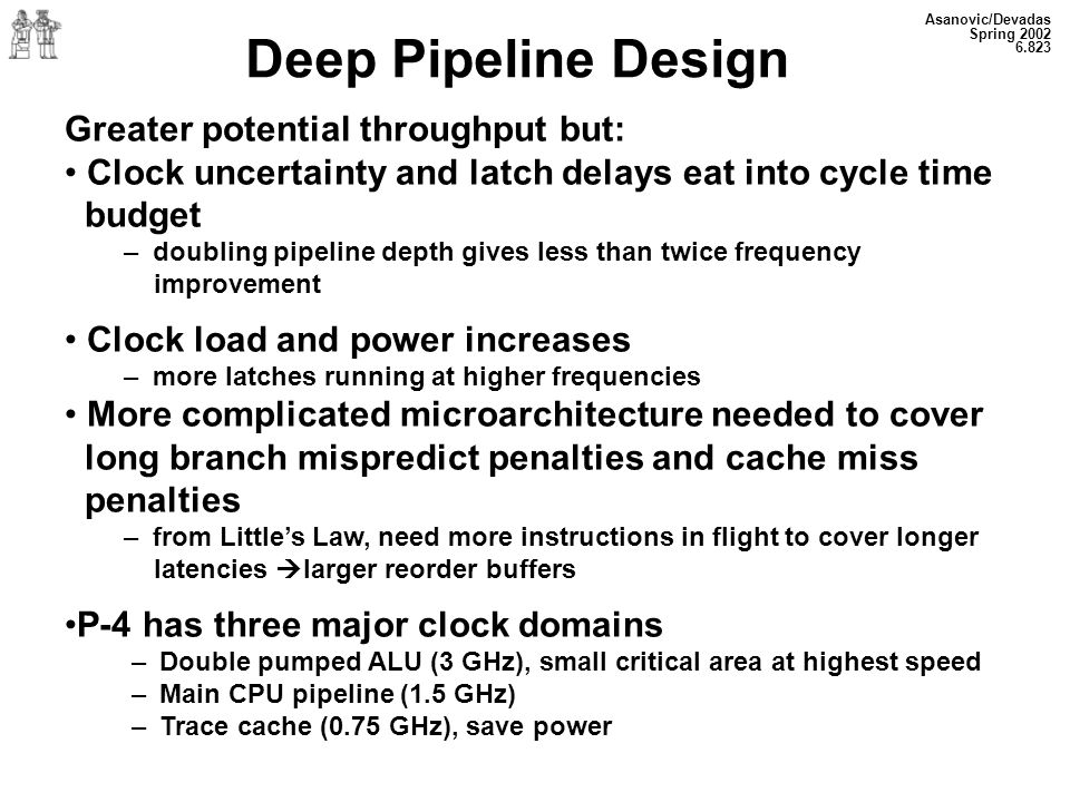 Deep Pipeline Design Greater potential throughput but: