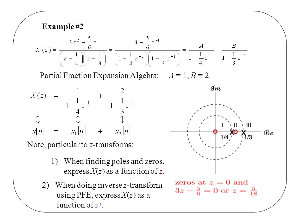 Example #2 Partial Fraction Expansion Algebra: A = 1, B = 2. Note, particular to z-transforms: