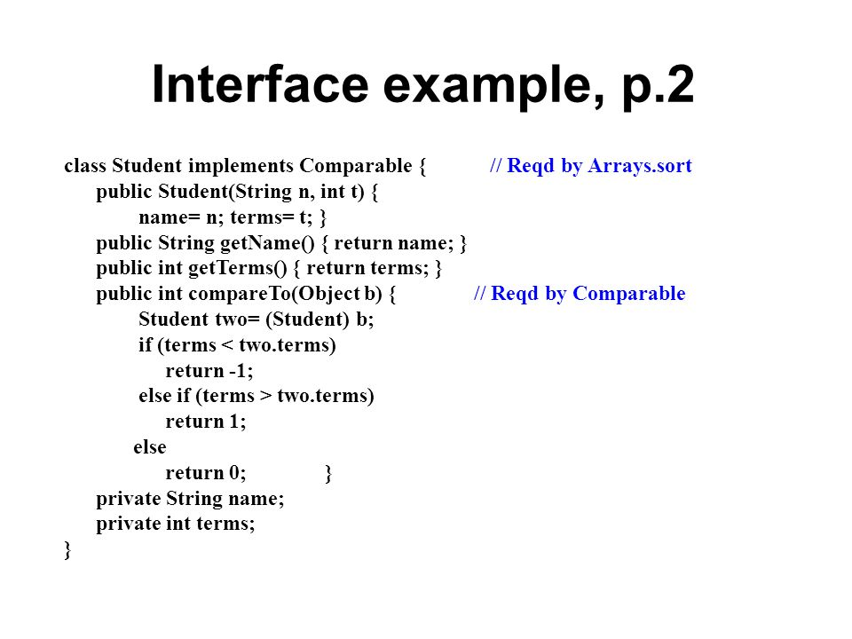 Interface example, p.2 class Student implements Comparable { // Reqd by Arrays.sort. public Student(String n, int t) {