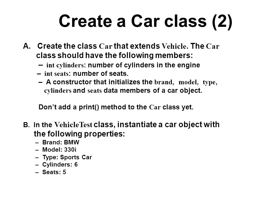 Create a Car class (2) A. Create the class Car that extends Vehicle. The Car. class should have the following members: