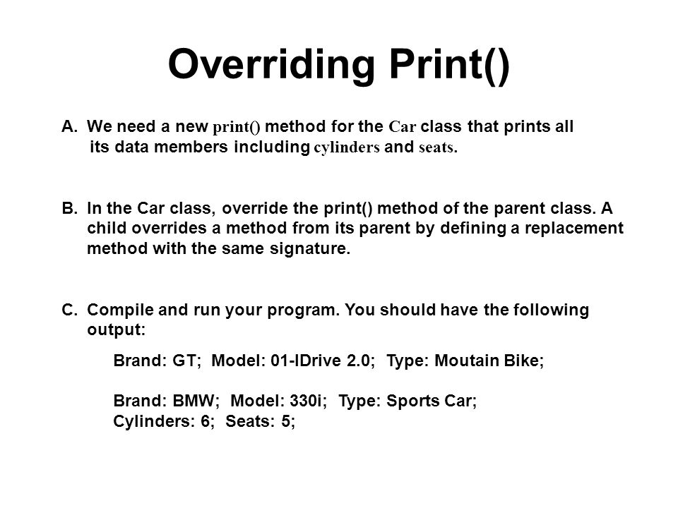 Overriding Print() We need a new print() method for the Car class that prints all. its data members including cylinders and seats.