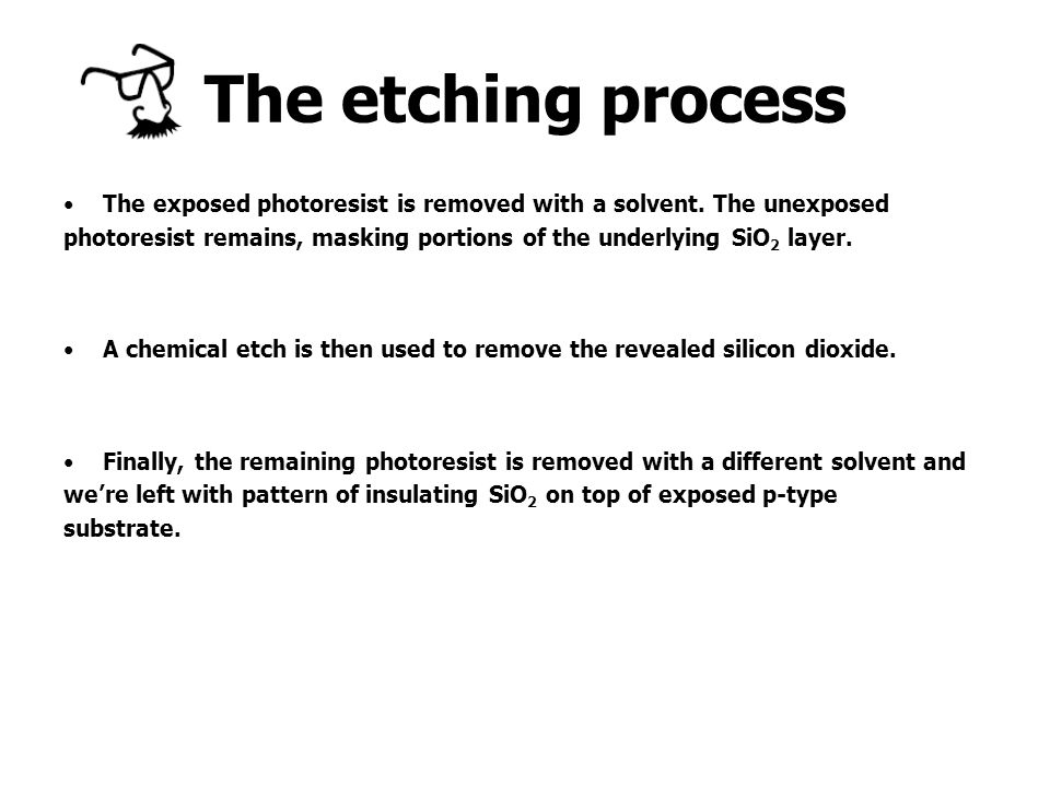 The etching process The exposed photoresist is removed with a solvent. The unexposed.