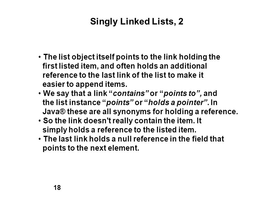 Singly Linked Lists, 2 • The list object itself points to the link holding the. first listed item, and often holds an additional.