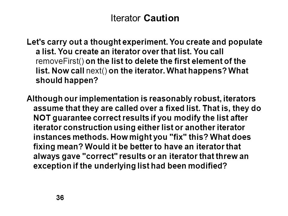 Iterator Caution Let s carry out a thought experiment. You create and populate. a list. You create an iterator over that list. You call.