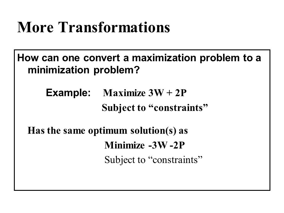 More Transformations How can one convert a maximization problem to a minimization problem Example: Maximize 3W + 2P.