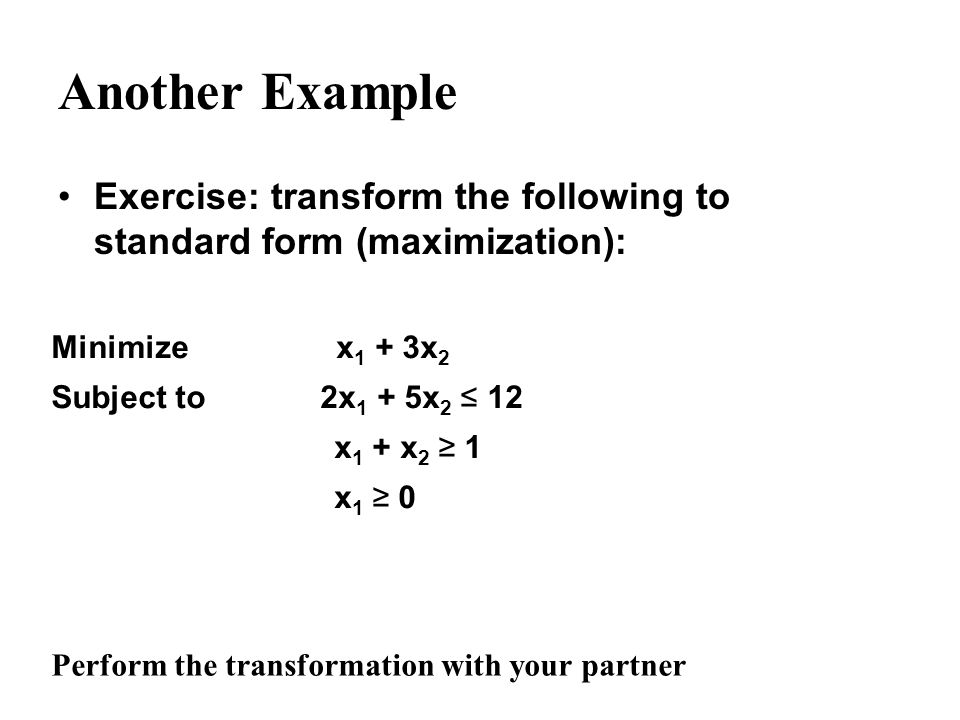 Another Example Exercise: transform the following to standard form (maximization): Minimize x1 + 3x2.