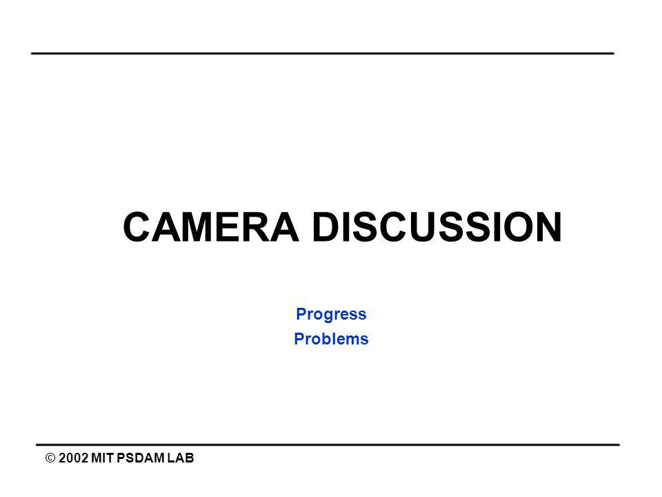CAMERA DISCUSSION Progress Problems © 2002 MIT PSDAM LAB