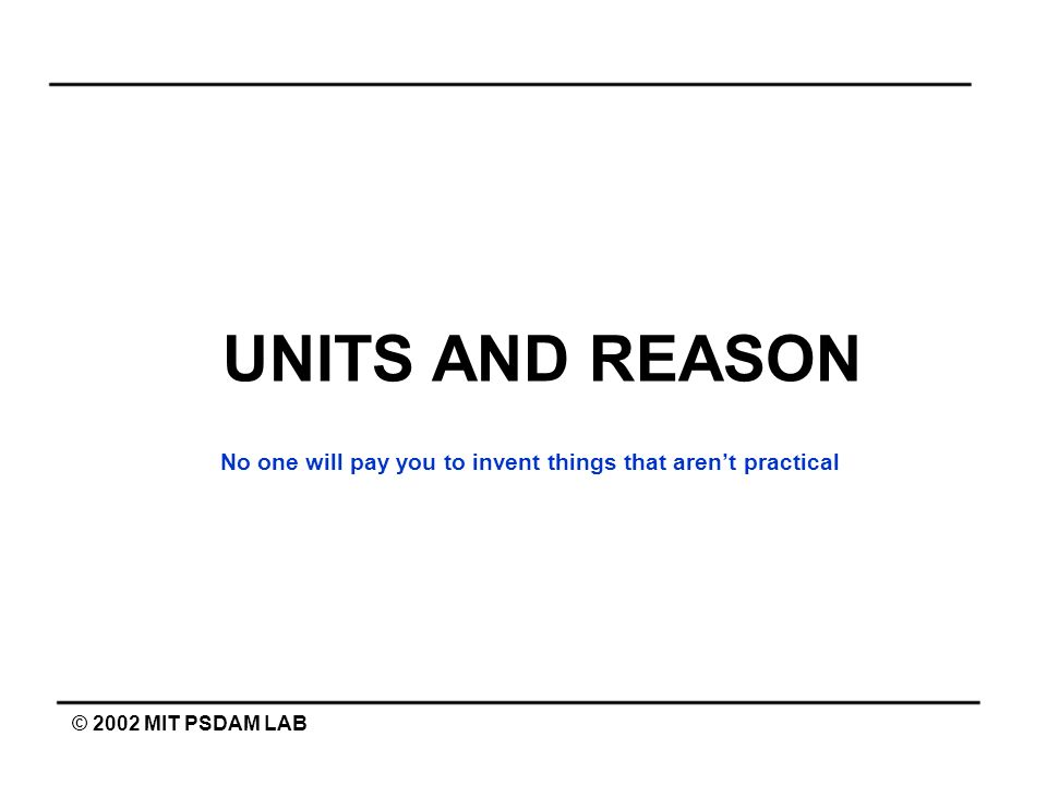 UNITS AND REASON No one will pay you to invent things that aren't practical © 2002 MIT PSDAM LAB