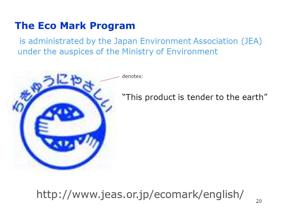The Eco Mark Program is administrated by the Japan Environment Association (JEA) under the auspices of the Ministry of Environment