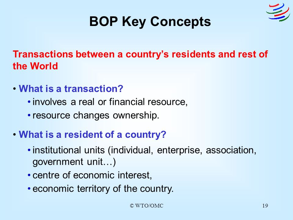 BOP Key Concepts Transactions between a country's residents and rest of the World. What is a transaction