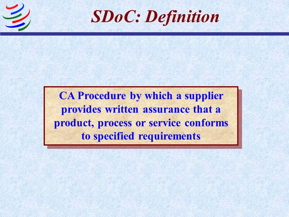 SDoC: Definition CA Procedure by which a supplier provides written assurance that a product, process or service conforms to specified requirements.