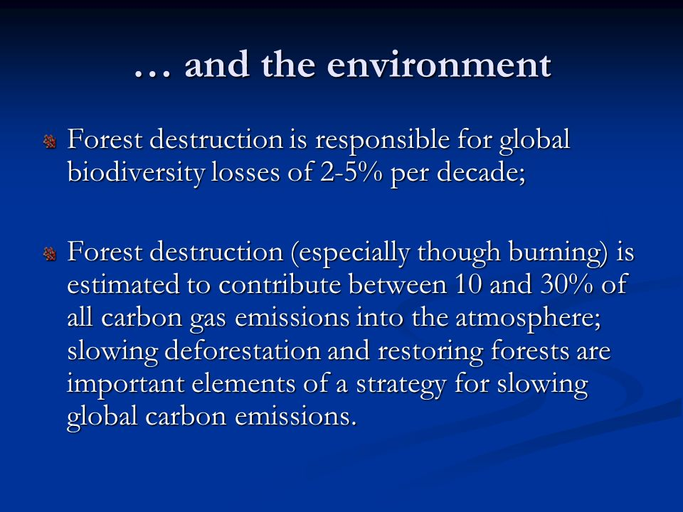 … and the environment Forest destruction is responsible for global biodiversity losses of 2-5% per decade;