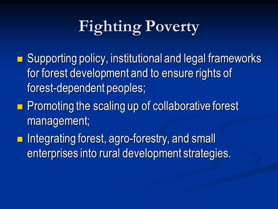 Fighting Poverty Supporting policy, institutional and legal frameworks for forest development and to ensure rights of forest-dependent peoples;