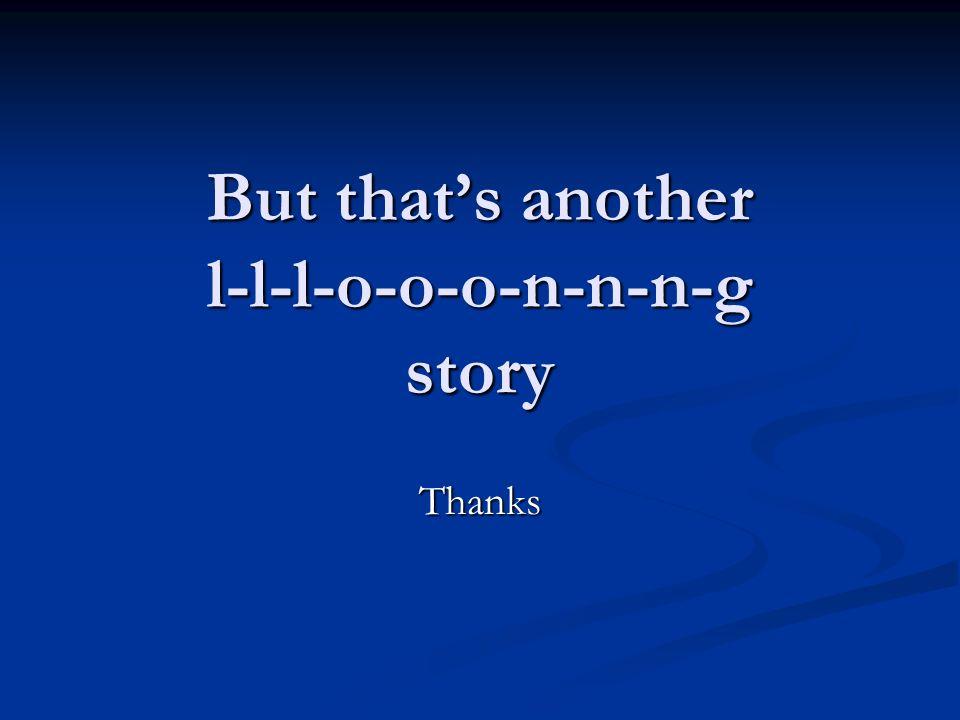 But that's another l-l-l-o-o-o-n-n-n-g story