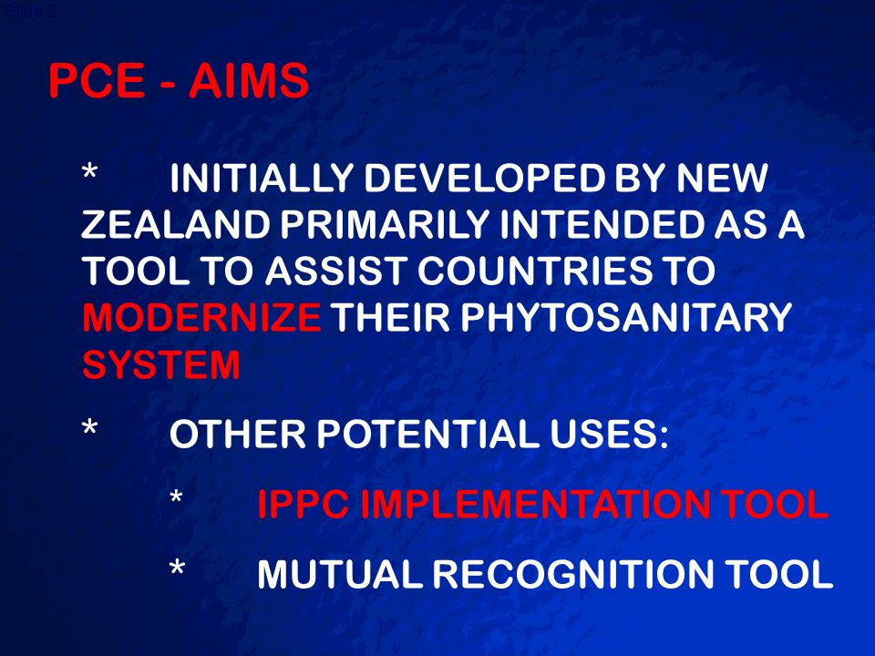 PCE - AIMS * INITIALLY DEVELOPED BY NEW ZEALAND PRIMARILY INTENDED AS A TOOL TO ASSIST COUNTRIES TO MODERNIZE THEIR PHYTOSANITARY SYSTEM.
