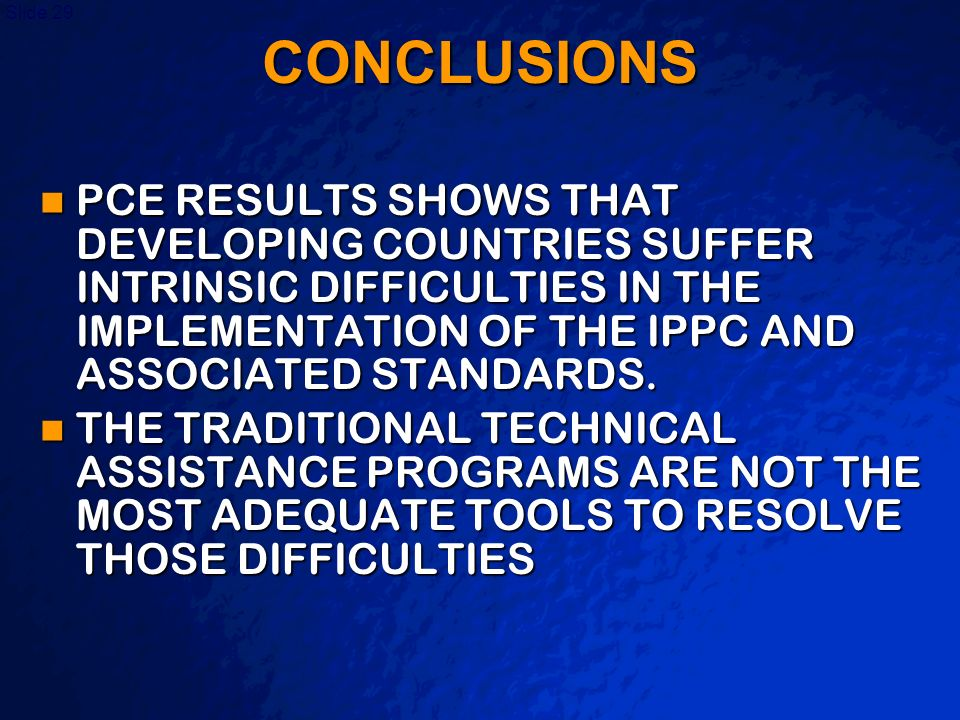 CONCLUSIONS PCE RESULTS SHOWS THAT DEVELOPING COUNTRIES SUFFER INTRINSIC DIFFICULTIES IN THE IMPLEMENTATION OF THE IPPC AND ASSOCIATED STANDARDS.