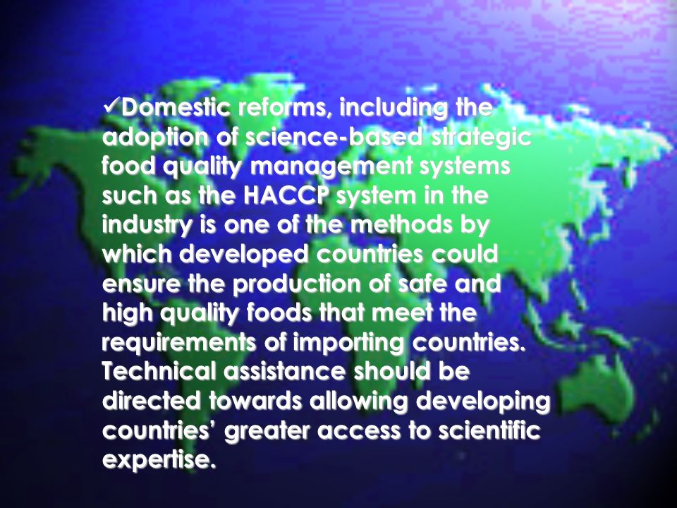 Domestic reforms, including the adoption of science-based strategic food quality management systems such as the HACCP system in the industry is one of the methods by which developed countries could ensure the production of safe and high quality foods that meet the requirements of importing countries.