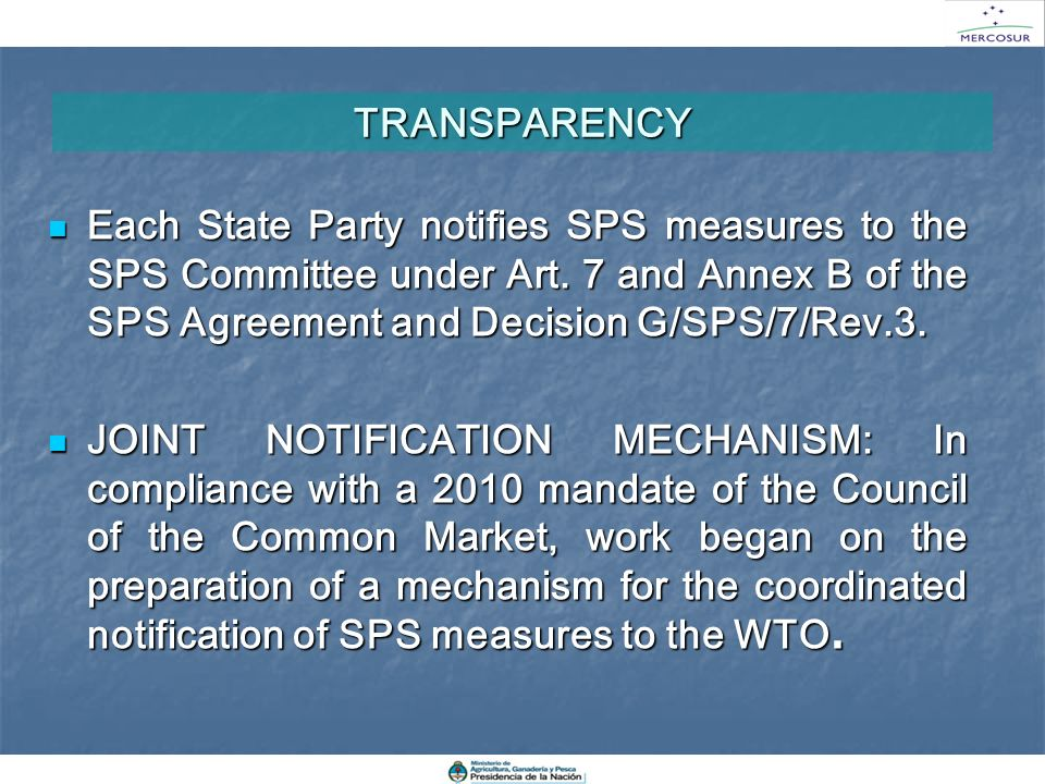 TRANSPARENCY Each State Party notifies SPS measures to the SPS Committee under Art. 7 and Annex B of the SPS Agreement and Decision G/SPS/7/Rev.3.