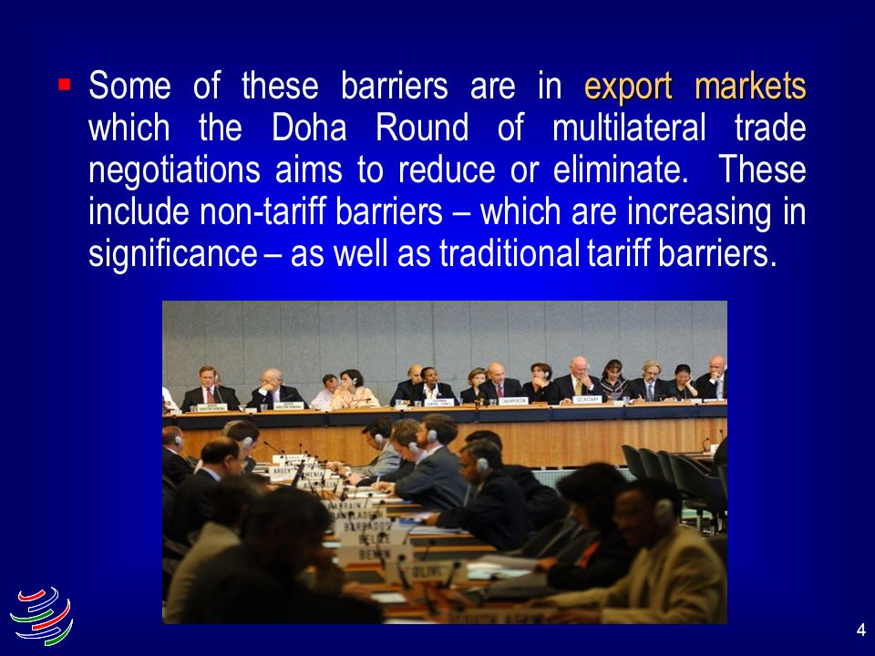Some of these barriers are in export markets which the Doha Round of multilateral trade negotiations aims to reduce or eliminate.