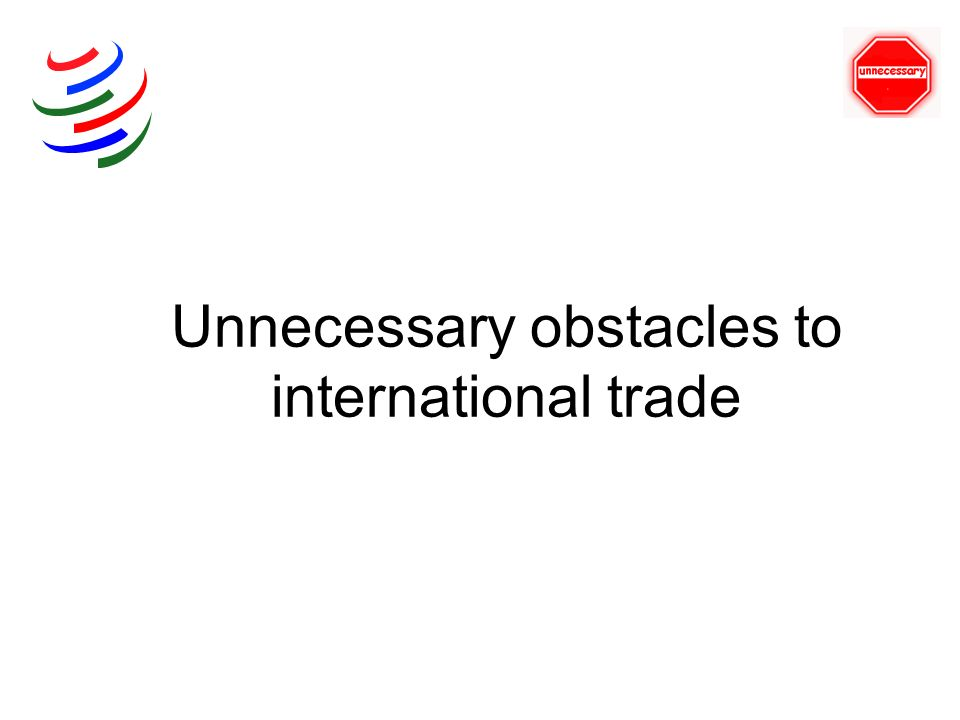 Unnecessary obstacles to international trade