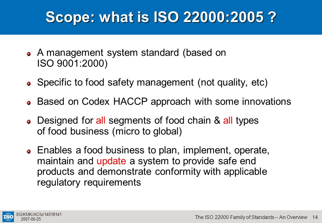 Scope: what is ISO 22000:2005 A management system standard (based on ISO 9001:2000) Specific to food safety management (not quality, etc)