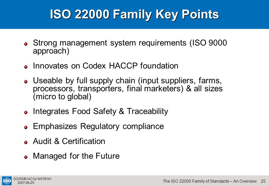 ISO 22000 Family Key PointsStrong management system requirements (ISO 9000 approach) Innovates on Codex HACCP foundation.