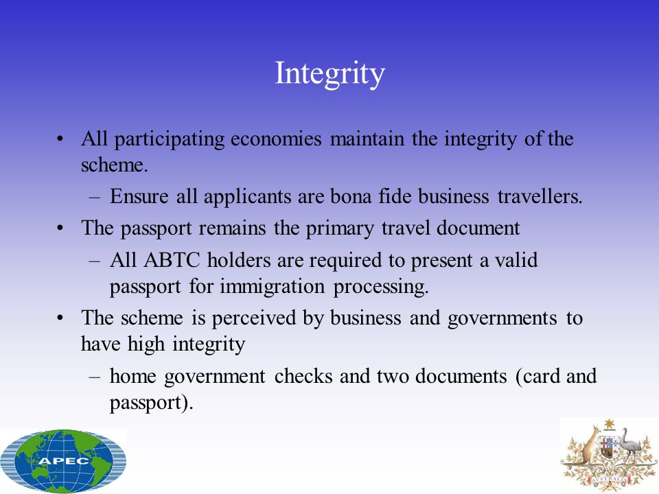 Integrity All participating economies maintain the integrity of the scheme. Ensure all applicants are bona fide business travellers.
